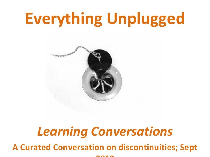 Everything Unplugged      Learning ConversationsA Curated Conversation on discontinuities; Sept