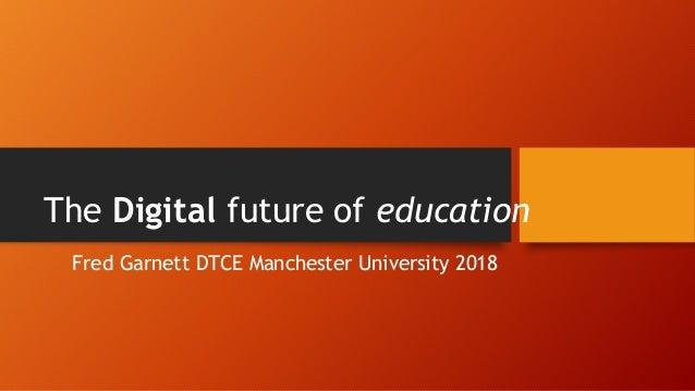 Fred Garnett DTCE Manchester University 2018 The Digital future of education