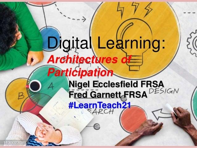 Digital Learning: Architectures of Participation Nigel Ecclesfield FRSA Fred Garnett FRSA #LearnTeach21
