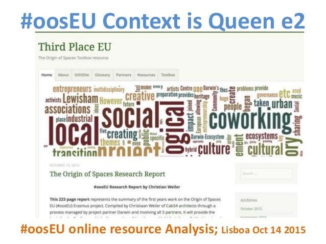 #oosEU Context is Queen e2 #oosEU online resource Analysis; Lisboa Oct 14 2015 Bilbao Bordeaux Lewisham Lisboa Pula