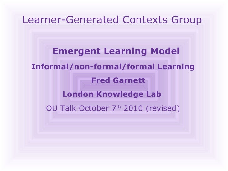 Learner-Generated Contexts Group Emergent Learning Model  Informal/non-formal/formal Learning Fred Garnett London Knowledg...