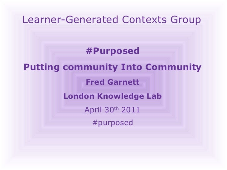 Learner-Generated Contexts Group #Purposed Putting community Into Community Fred Garnett London Knowledge Lab April 30 th ...