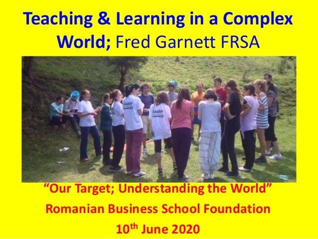 "Teaching & Learning in a Complex World; Fred Garnett FRSA ""Our Target; Understanding the World"" Romanian Business School F..."