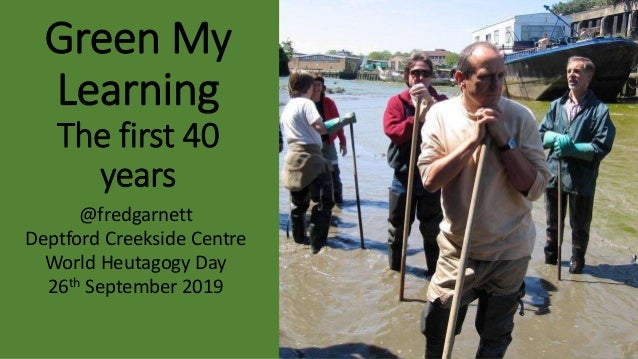 Green My Learning The first 40 years @fredgarnett Deptford Creekside Centre World Heutagogy Day 26th September 2019