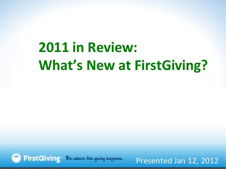 Presented Jan 12, 2012 2011 in Review: What's New at FirstGiving?