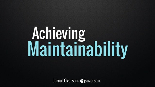 Achieving  Maintainability  Jarrod Overson - @jsoverson