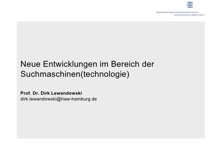 Neue Entwicklungen im Bereich derSuchmaschinen(technologie)Prof. Dr. Dirk Lewandowskidirk.lewandowski@haw-hamburg.de