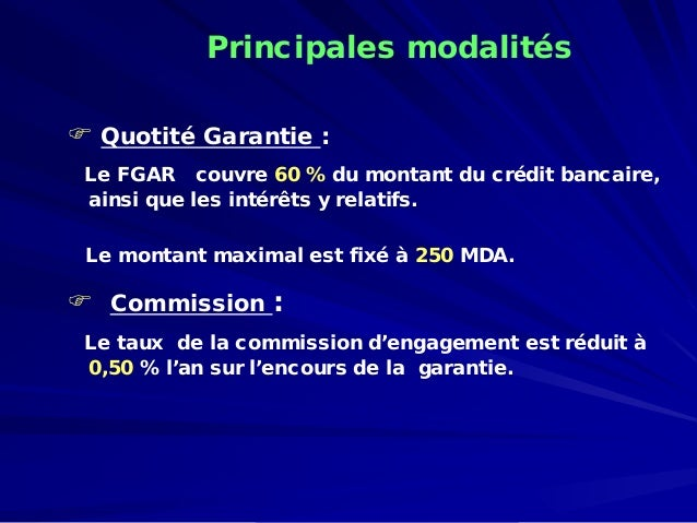   Quotité Garantie:  Le FGAR couvre 60 %du montant du crédit bancaire, ainsi que les intérêts y relatifs.  Le montant max...