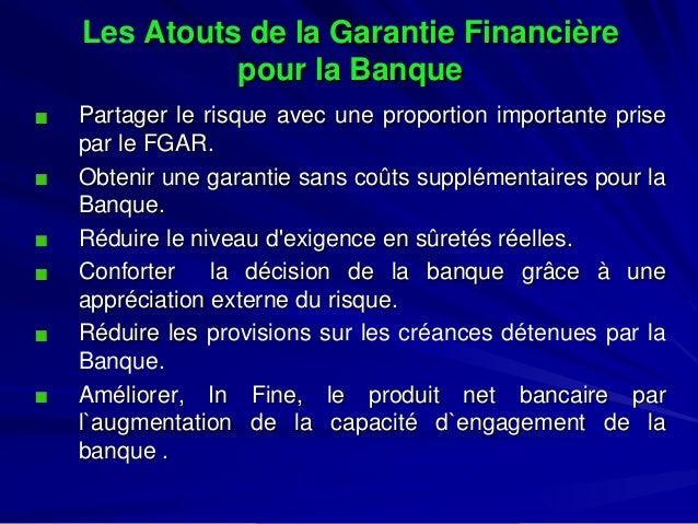 LesAtouts de la Garantie Financière pour la Banque  PartagerlerisqueavecuneproportionimportantepriseparleFGAR.  Obtenirune...