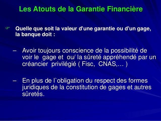 LesAtouts de la Garantie Financière    Quelle que soit la valeur d'une garantie ou d'un gage, la banque doit :  –  Avoir ...