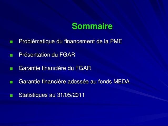 Sommaire  Problématique du financement de la PME  Présentation du FGAR  Garantie financière du FGAR  Garantie financière a...