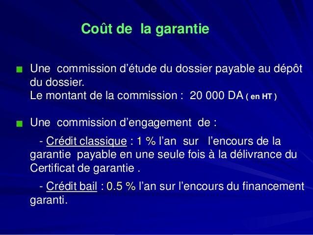 Coût de la garantie  Une commission d'étude du dossier payable au dépôt du dossier.  Le montant de la commission : 20 000 ...