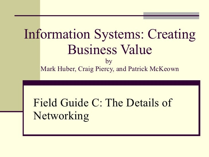 Information Systems: Creating Business Value by  Mark Huber, Craig Piercy, and Patrick McKeown Field Guide C: The Details ...