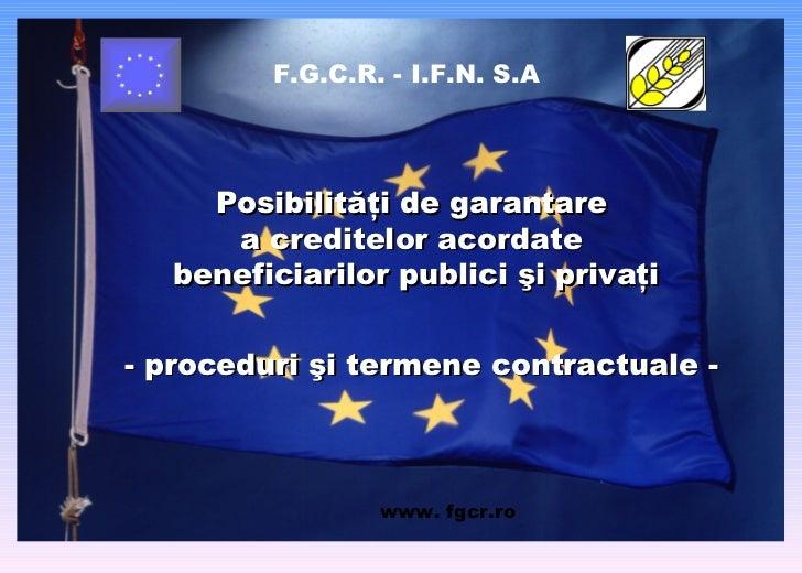 F.G.C.R. - I.F.N. S.A Posibilităţi de garantare  a creditelor acordate  beneficiarilor   publici şi  privaţi - proceduri ş...