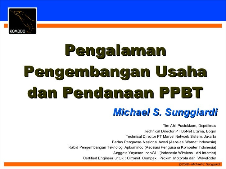 Michael S. Sunggiardi Pengalaman Pengembangan Usaha dan Pendanaan PPBT Tim Ahli Pustekkom, Depdiknas Technical Director PT...