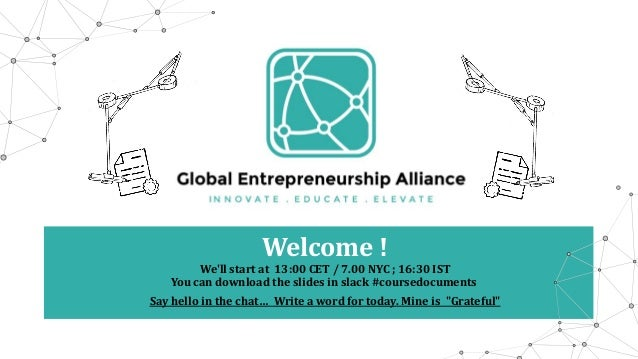 Welcome ! We'll start at 13:00 CET / 7.00 NYC ; 16:30 IST You can download the slides in slack #coursedocuments Say hello ...