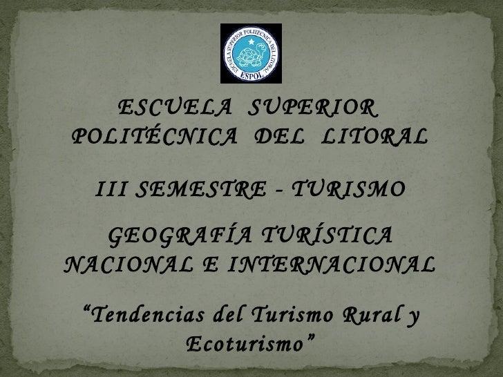 """ESCUELA SUPERIOR POLITÉCNICA DEL LITORAL    III SEMESTRE - TURISMO   GEOGRAFÍA TURÍSTICA NACIONAL E INTERNACIONAL   """"Tende..."""