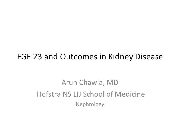 FGF 23 and Outcomes in Kidney Disease Arun Chawla, MD Hofstra NS LIJ School of Medicine Nephrology