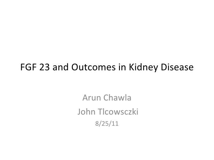 FGF 23 and Outcomes in Kidney Disease Arun Chawla John Tlcowsczki 8/25/11