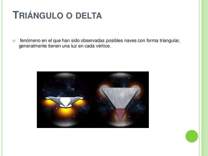 Triánguloodelta<br /> fenómeno en el que han sido observadas posibles naves con forma triangular, generalmente tienen un...
