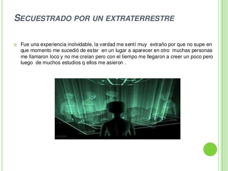 Secuestrado por un extraterrestre<br />Fue una experiencia inolvidable, la verdad me sentí muy  extraño por que no supe en...