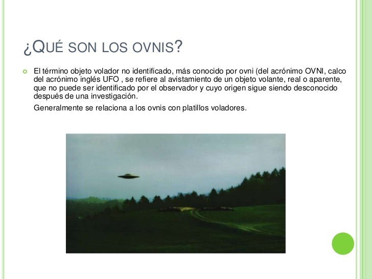 ¿Qué son los ovnis?<br />El términoobjeto volador no identificado, más conocido porovni(delacrónimoOVNI, calco del ac...