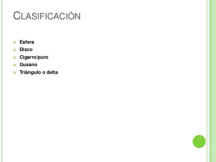 Clasificación<br />Esfera<br />Disco<br />Cigarro/puro<br />Gusano<br />Triángulo odelta<br />