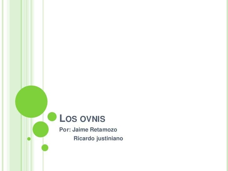 Los ovnis<br />Por: Jaime Retamozo<br />        Ricardo justiniano<br />