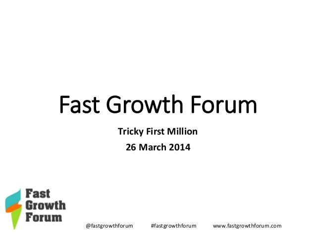 @fastgrowthforum #fastgrowthforum www.fastgrowthforum.com Fast Growth Forum Tricky First Million 26 March 2014
