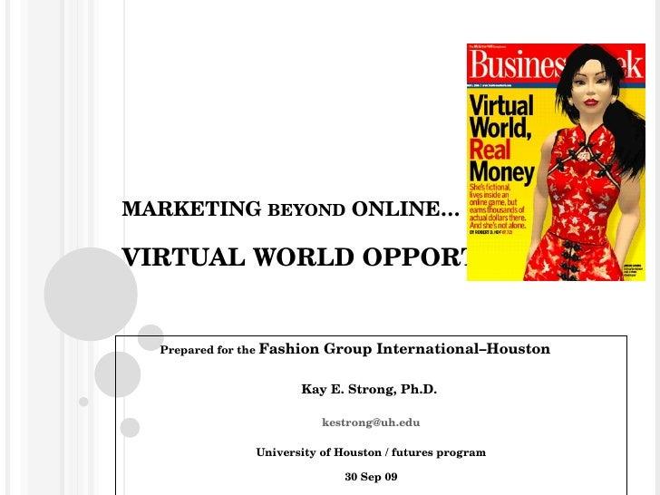 MARKETING  BEYOND  ONLINE… VIRTUAL WORLD OPPORTUNITIES! Prepared for the  Fashion Group International–Houston Kay E. Stron...