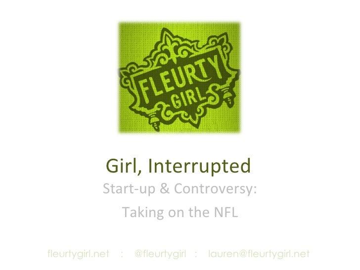 Girl, Interrupted Start-up & Controversy: Taking on the NFL fleurtygirl.net  :  @fleurtygirl  :  [email_address]