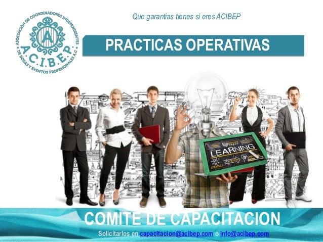 PRACTICAS OPERATIVAS COMITÉ DE CAPACITACION Solicitarlos en capacitacion@acibep.com o info@acibep.com Que garantias tienes...