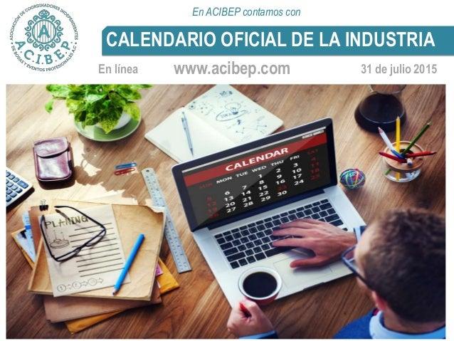 31 de julio 2015 CALENDARIO OFICIAL DE LA INDUSTRIA www.acibep.comEn línea En ACIBEP contamos con