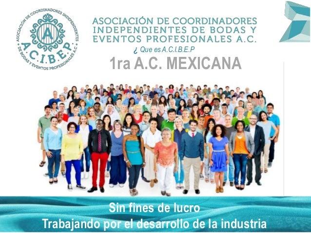 1ra A.C. MEXICANA Sin fines de lucro Trabajando por el desarrollo de la industria ¿ Que es A.C.I.B.E.P