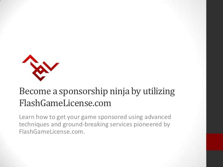 Become a sponsorship ninja by utilizingFlashGameLicense.comLearn how to get your game sponsored using advancedtechniques a...