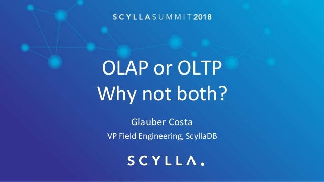 OLAP or OLTP Why not both? Glauber Costa VP Field Engineering, ScyllaDB
