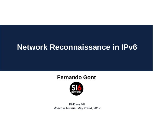 Fernando Gont Network Reconnaissance in IPv6 PHDays VII Moscow, Russia. May 23-24, 2017