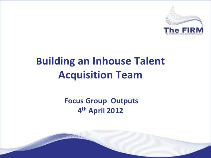 Building an Inhouse Talent    Acquisition Team     Focus Group Outputs        4th April 2012