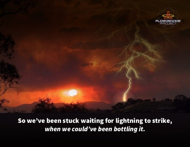 So we've been stuck waiting for lightning to strike, when we could've been bottling it.