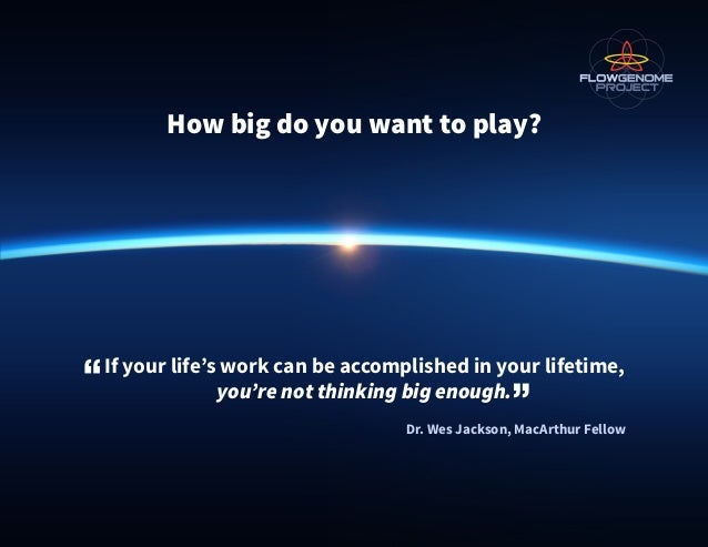 How big do you want to play? If your life's work can be accomplished in your lifetime, you're not thinking big enough. Dr....