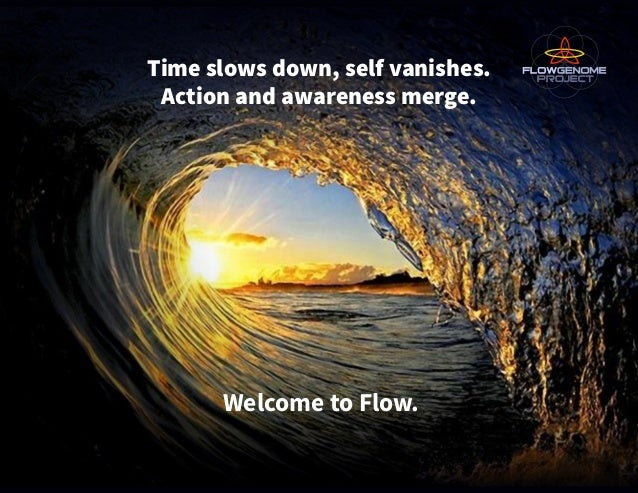 Time slows down, self vanishes. Action and awareness merge. Welcome to Flow.