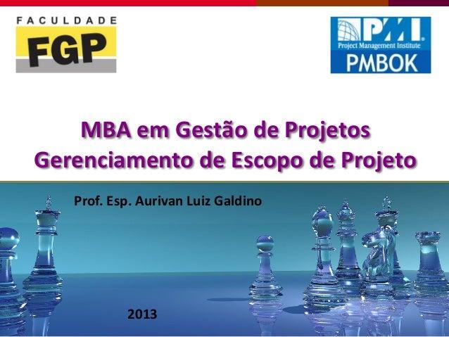 MBA em Gestão de ProjetosGerenciamento de Escopo de Projeto2013Prof. Esp. Aurivan Luiz Galdino