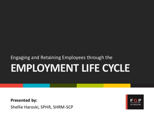 Engaging and Retaining Employees through the EMPLOYMENT LIFE CYCLE Presented by: Shellie Haroski, SPHR, SHRM-SCP