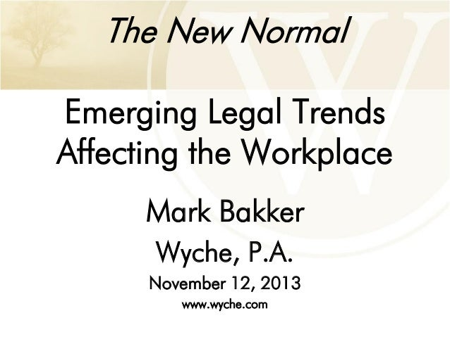 The New Normal Emerging Legal Trends Affecting the Workplace Mark Bakker Wyche, P.A. November 12, 2013 www.wyche.com