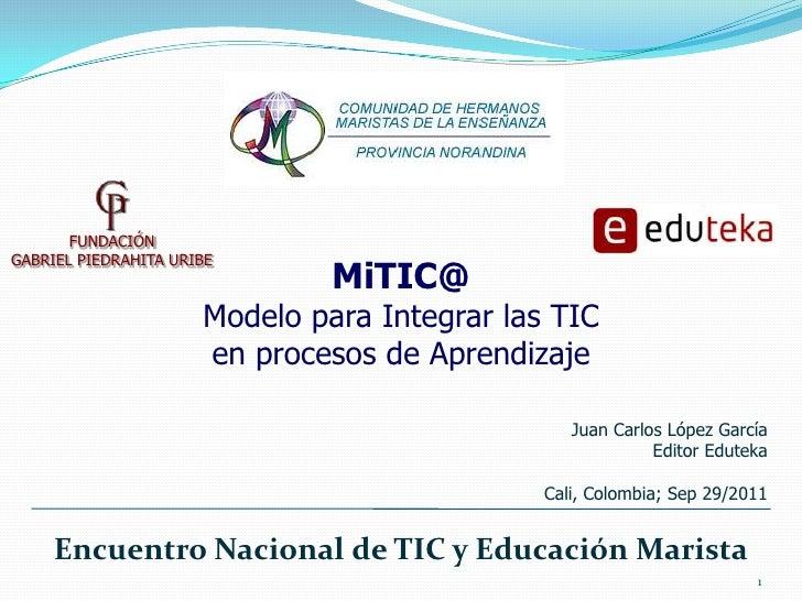 1<br />FUNDACIÓN <br />GABRIEL PIEDRAHITA URIBE<br />MiTIC@<br />Modelo para Integrar las TIC <br />en procesos de Aprendi...