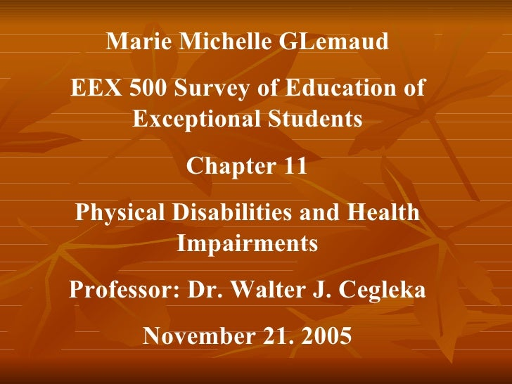 Marie Michelle GLemaud EEX 500 Survey of Education of Exceptional Students Chapter 11 Physical Disabilities and Health Imp...