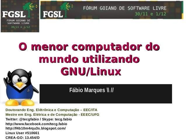 O menor computador do         mundo utilizando            GNU/Linux                                  Fábio Marques  //Dout...