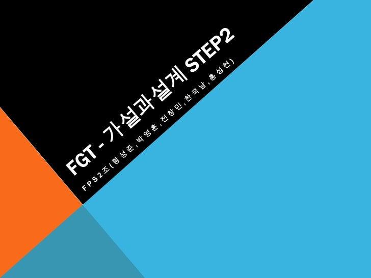 FGT - 가설과설계step2<br />FPS2조(황성준,박영훈,전창민,한국남,홍성현)<br />