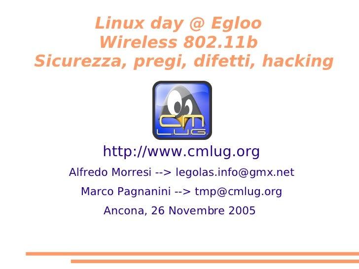 Linux day @ Egloo        Wireless 802.11b Sicurezza, pregi, difetti, hacking             http://www.cmlug.org    Alfredo M...