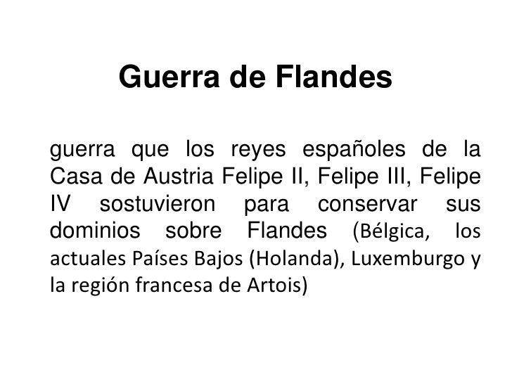Guerra de Flandes<br />guerra que los reyes españoles de la Casa de Austria Felipe II, Felipe III, Felipe IV sostuvieron p...